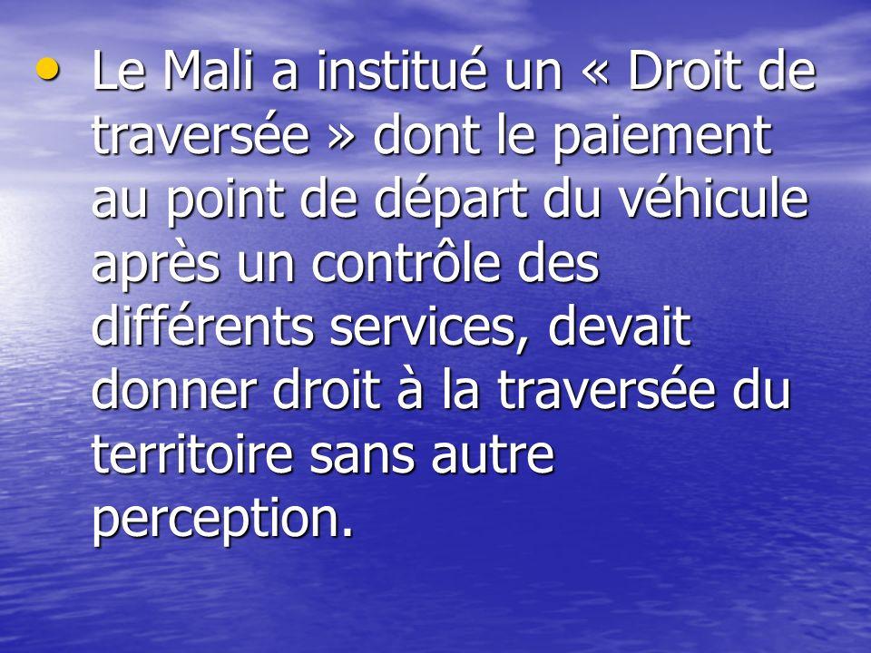 Le Mali a institué un « Droit de traversée » dont le paiement au point de départ du véhicule après un contrôle des différents services, devait donner