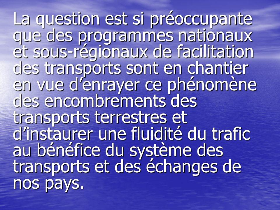 La question est si préoccupante que des programmes nationaux et sous-régionaux de facilitation des transports sont en chantier en vue denrayer ce phén