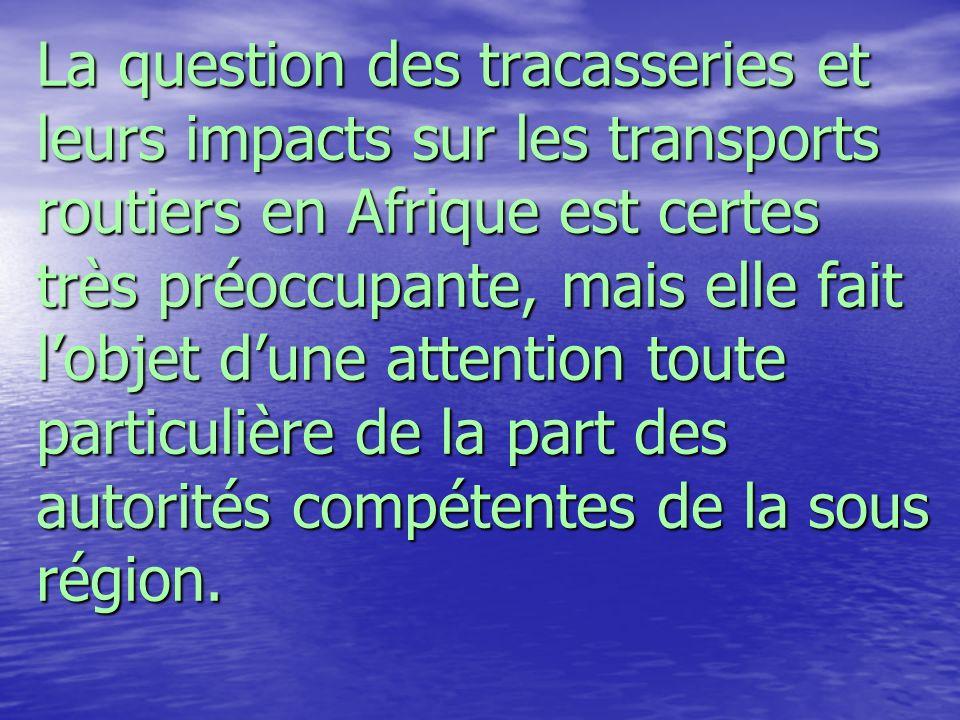 La question des tracasseries et leurs impacts sur les transports routiers en Afrique est certes très préoccupante, mais elle fait lobjet dune attentio