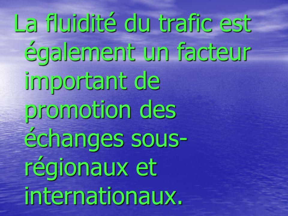 La fluidité du trafic est également un facteur important de promotion des échanges sous- régionaux et internationaux.
