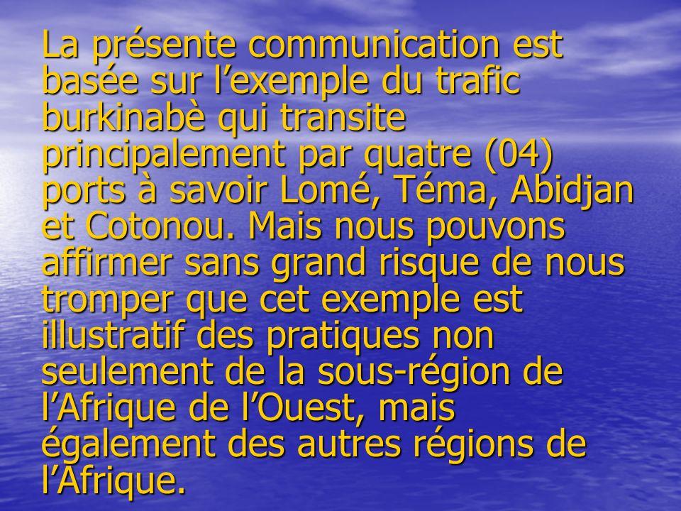 La présente communication est basée sur lexemple du trafic burkinabè qui transite principalement par quatre (04) ports à savoir Lomé, Téma, Abidjan et