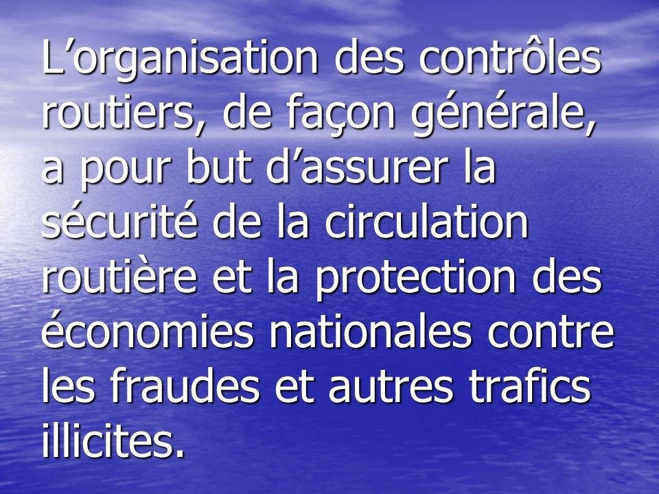 Lorganisation des contrôles routiers, de façon générale, a pour but dassurer la sécurité de la circulation routière et la protection des économies nat