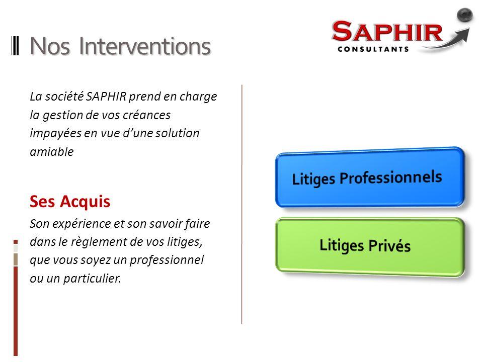 Nos Interventions La société SAPHIR prend en charge la gestion de vos créances impayées en vue dune solution amiable Ses Acquis Son expérience et son savoir faire dans le règlement de vos litiges, que vous soyez un professionnel ou un particulier.