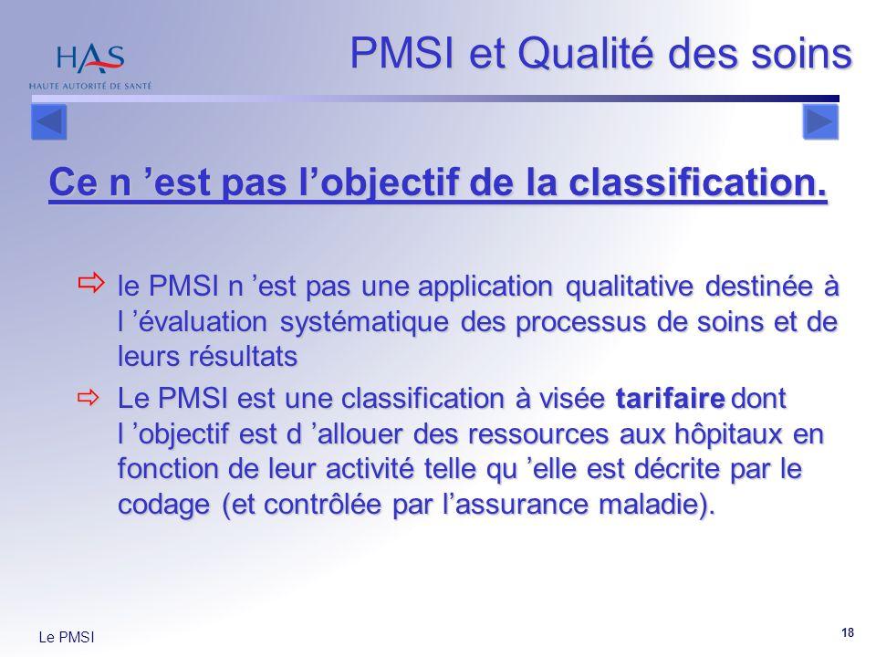 Le PMSI 18 PMSI et Qualité des soins Ce n est pas lobjectif de la classification. le PMSI n est pas une application qualitative destinée à l évaluatio