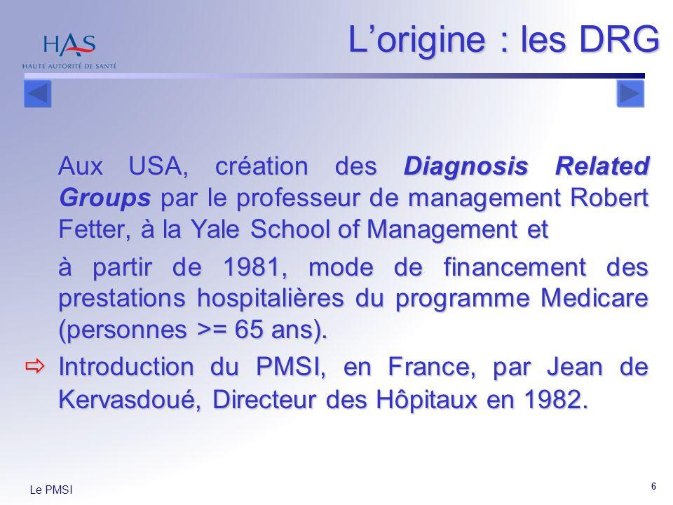 Le PMSI 6 Lorigine : les DRG Aux USA, création des Diagnosis Related Groups par le professeur de management Robert Fetter, à la Yale School of Management et à partir de 1981, mode de financement des prestations hospitalières du programme Medicare (personnes >= 65 ans).