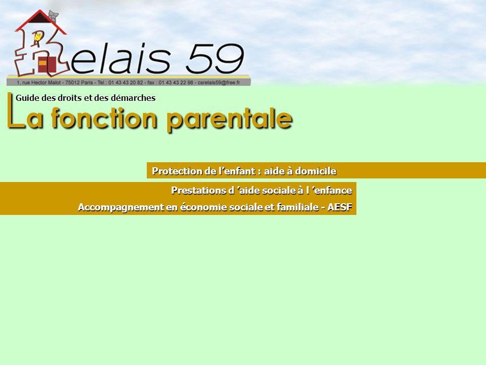 L a fonction parentale Guide des droits et des démarches Protection de lenfant : aide à domicile Prestations d aide sociale à l enfance Accompagnement