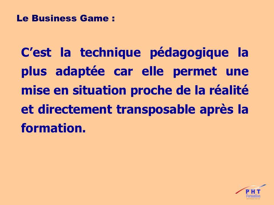 Le Business Game : Cest la technique pédagogique la plus adaptée car elle permet une mise en situation proche de la réalité et directement transposabl