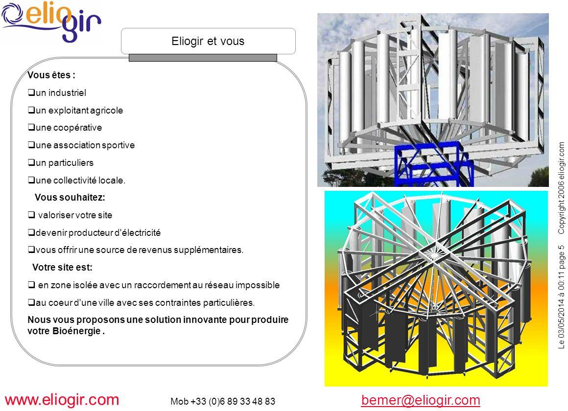 Le 03/05/2014 à 00:11 page 6 Copyright 2006 eliogir.com www.eliogir.com Mob +33 (0)6 89 33 48 83 bemer@eliogir.com bemer@eliogir.com Un nouveau concept d éolienne à axe vertical : Particulièrement adaptée aux zones à vents turbulents.