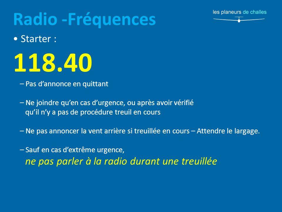 Radio -Fréquences Starter : 118.40 – Pas dannonce en quittant – Ne joindre quen cas durgence, ou après avoir vérifié quil ny a pas de procédure treuil en cours – Ne pas annoncer la vent arrière si treuillée en cours – Attendre le largage.