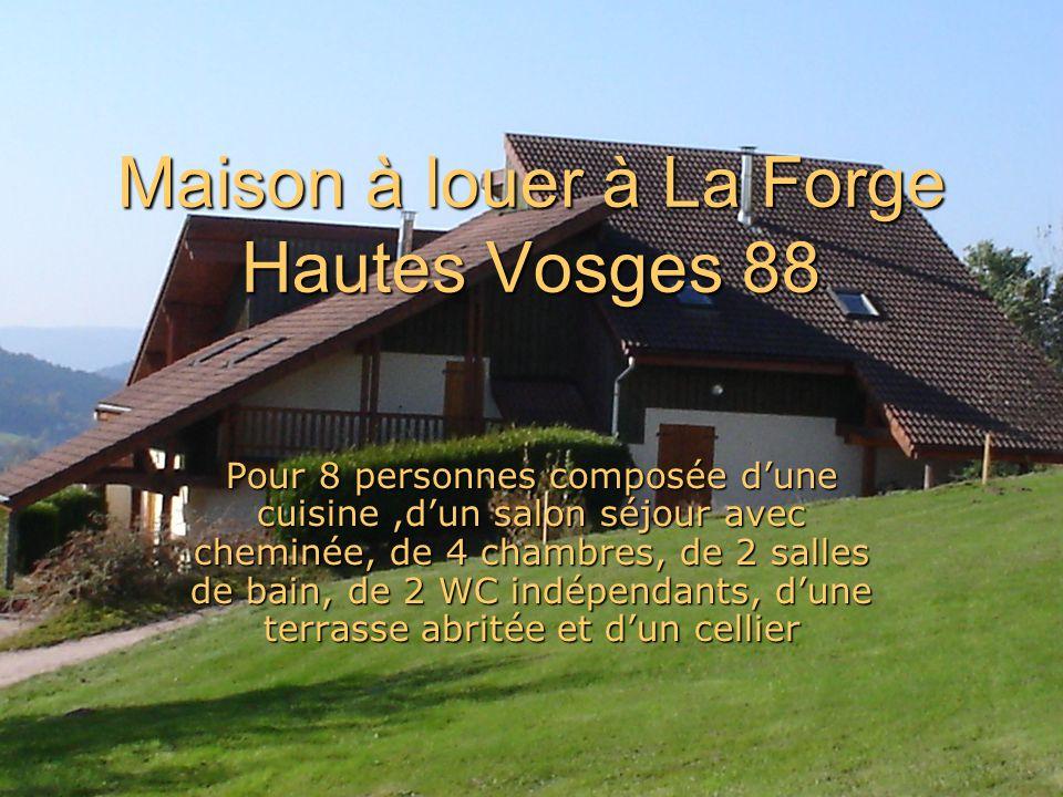 Maison à louer à La Forge Hautes Vosges 88 Pour 8 personnes composée dune cuisine,dun salon séjour avec cheminée, de 4 chambres, de 2 salles de bain, de 2 WC indépendants, dune terrasse abritée et dun cellier