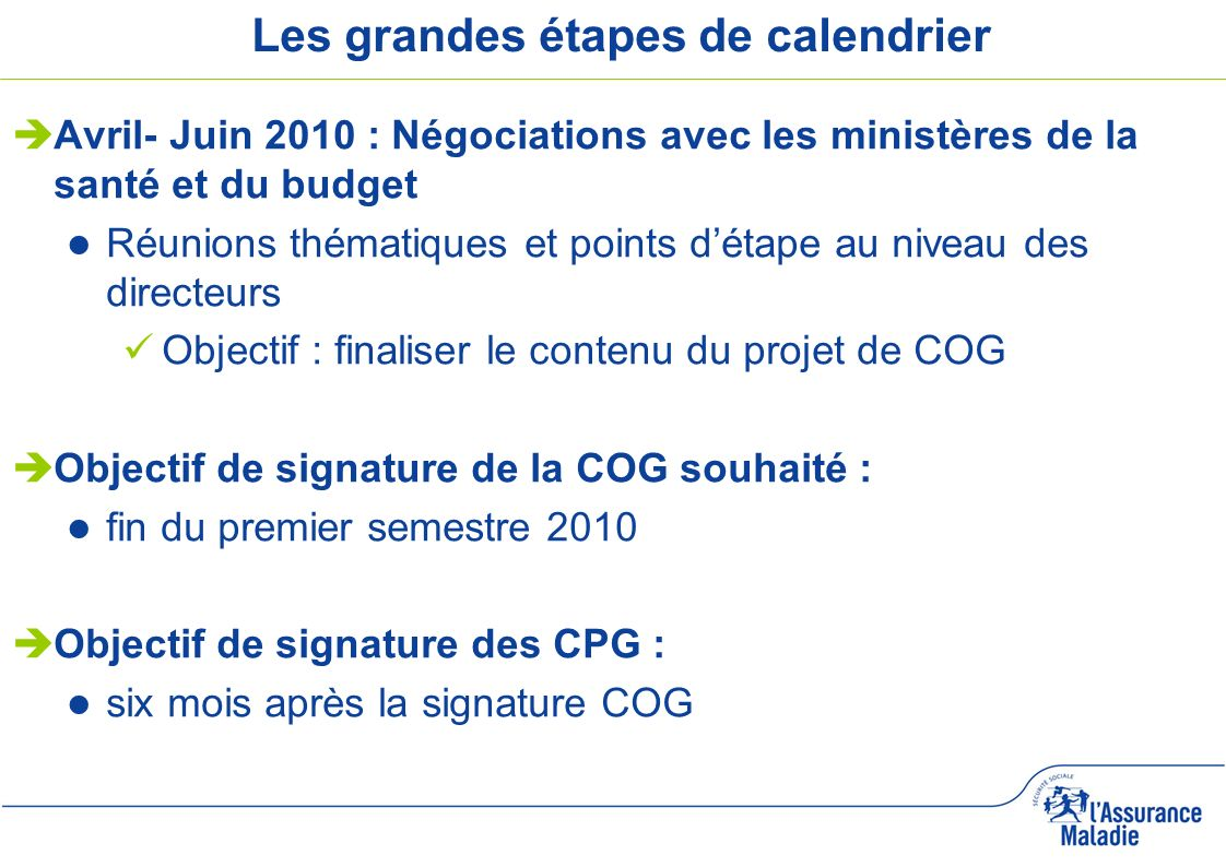 5 Les grandes étapes de calendrier Avril- Juin 2010 : Négociations avec les ministères de la santé et du budget Réunions thématiques et points détape au niveau des directeurs Objectif : finaliser le contenu du projet de COG Objectif de signature de la COG souhaité : fin du premier semestre 2010 Objectif de signature des CPG : six mois après la signature COG