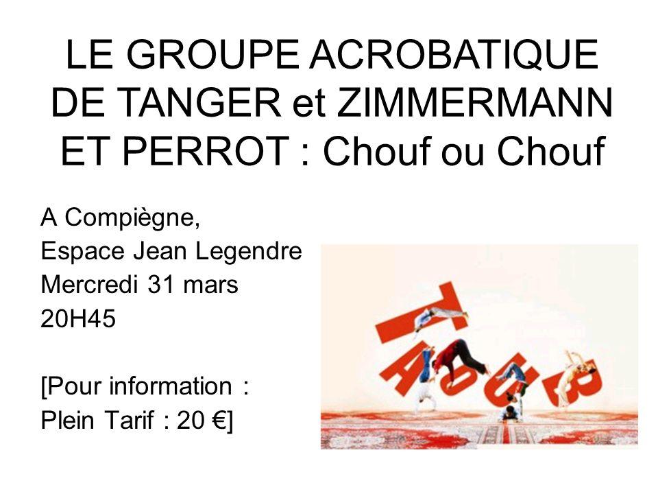 A Compiègne, Espace Jean Legendre Mercredi 31 mars 20H45 [Pour information : Plein Tarif : 20 ] LE GROUPE ACROBATIQUE DE TANGER et ZIMMERMANN ET PERRO