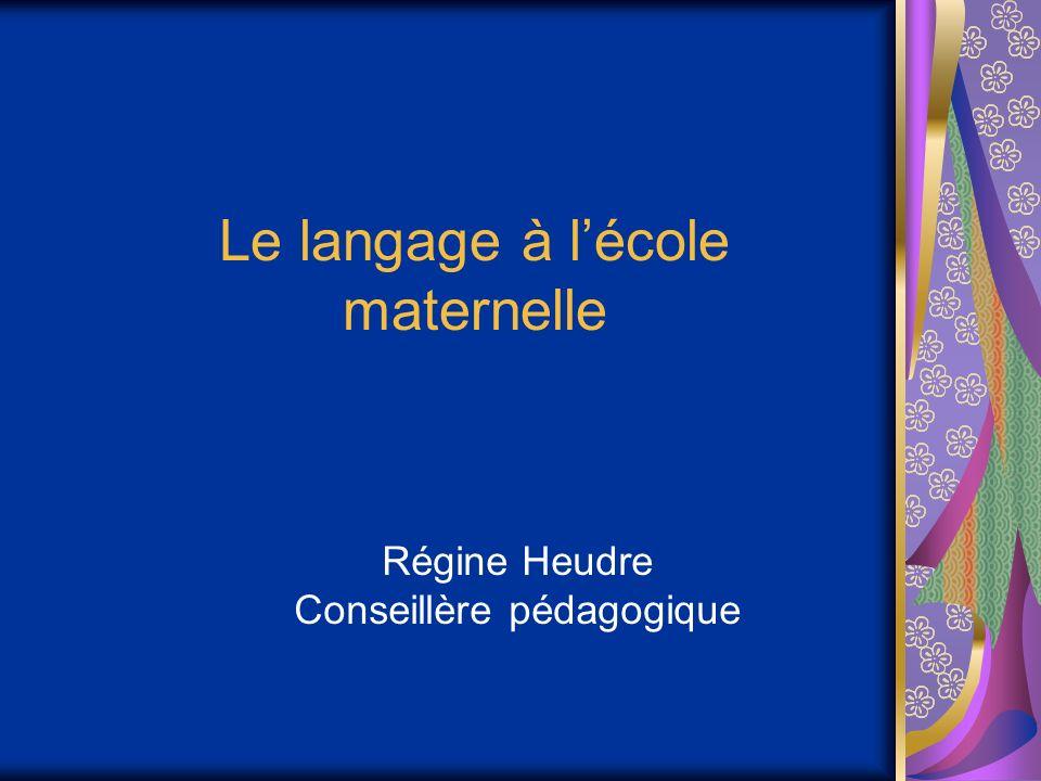 Le langage à lécole maternelle Régine Heudre Conseillère pédagogique