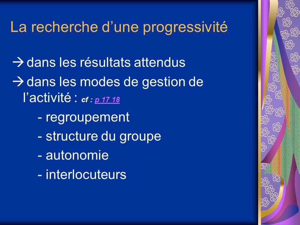 La recherche dune progressivité dans les résultats attendus dans les modes de gestion de lactivité : cf : p 17 18p 17 18 - regroupement - structure du groupe - autonomie - interlocuteurs