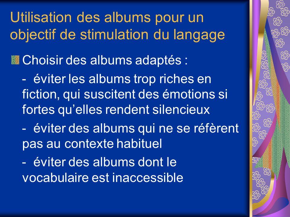 Utilisation des albums pour un objectif de stimulation du langage Choisir des albums adaptés : - éviter les albums trop riches en fiction, qui suscitent des émotions si fortes quelles rendent silencieux - éviter des albums qui ne se réfèrent pas au contexte habituel - éviter des albums dont le vocabulaire est inaccessible