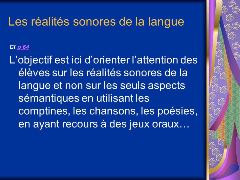 Les réalités sonores de la langue Cf p 64p 64 Lobjectif est ici dorienter lattention des élèves sur les réalités sonores de la langue et non sur les seuls aspects sémantiques en utilisant les comptines, les chansons, les poésies, en ayant recours à des jeux oraux…