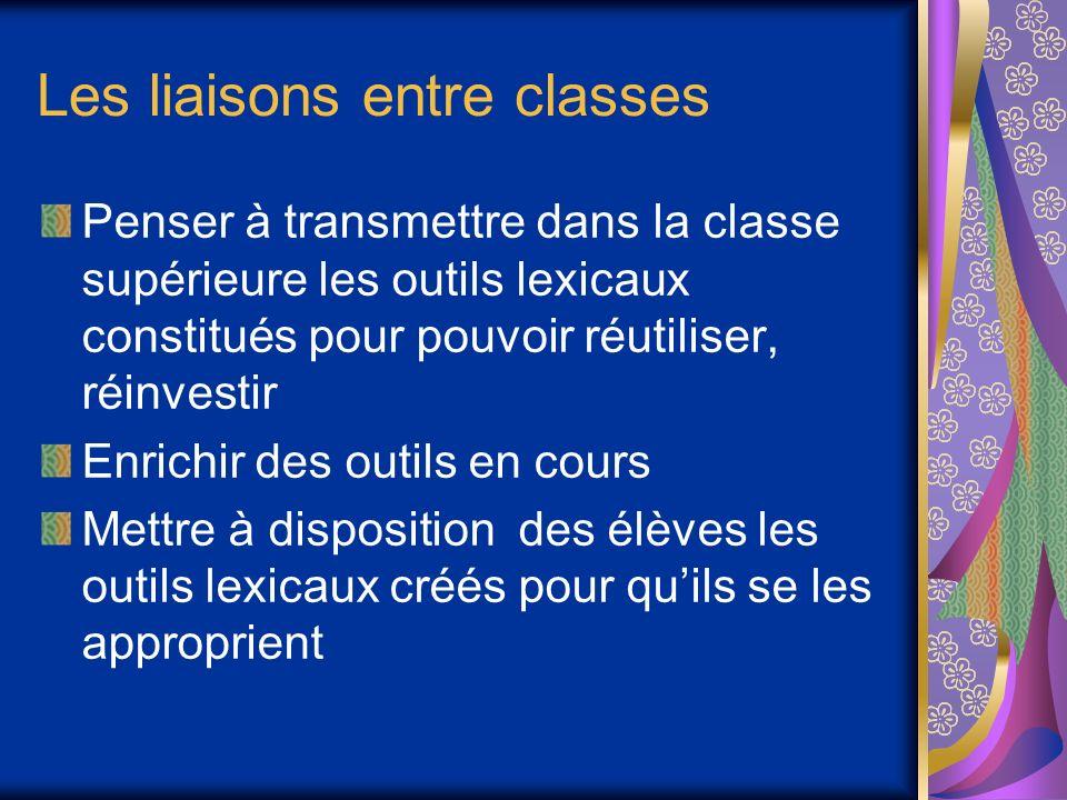Les liaisons entre classes Penser à transmettre dans la classe supérieure les outils lexicaux constitués pour pouvoir réutiliser, réinvestir Enrichir