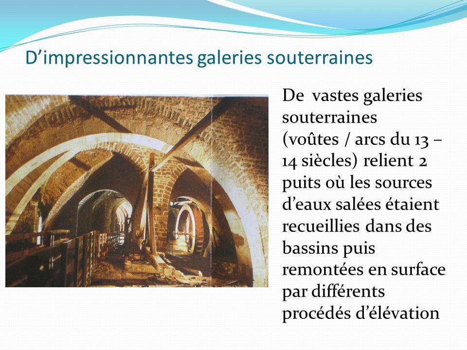 Dimpressionnantes galeries souterraines De vastes galeries souterraines (voûtes / arcs du 13 – 14 siècles) relient 2 puits où les sources deaux salées étaient recueillies dans des bassins puis remontées en surface par différents procédés délévation