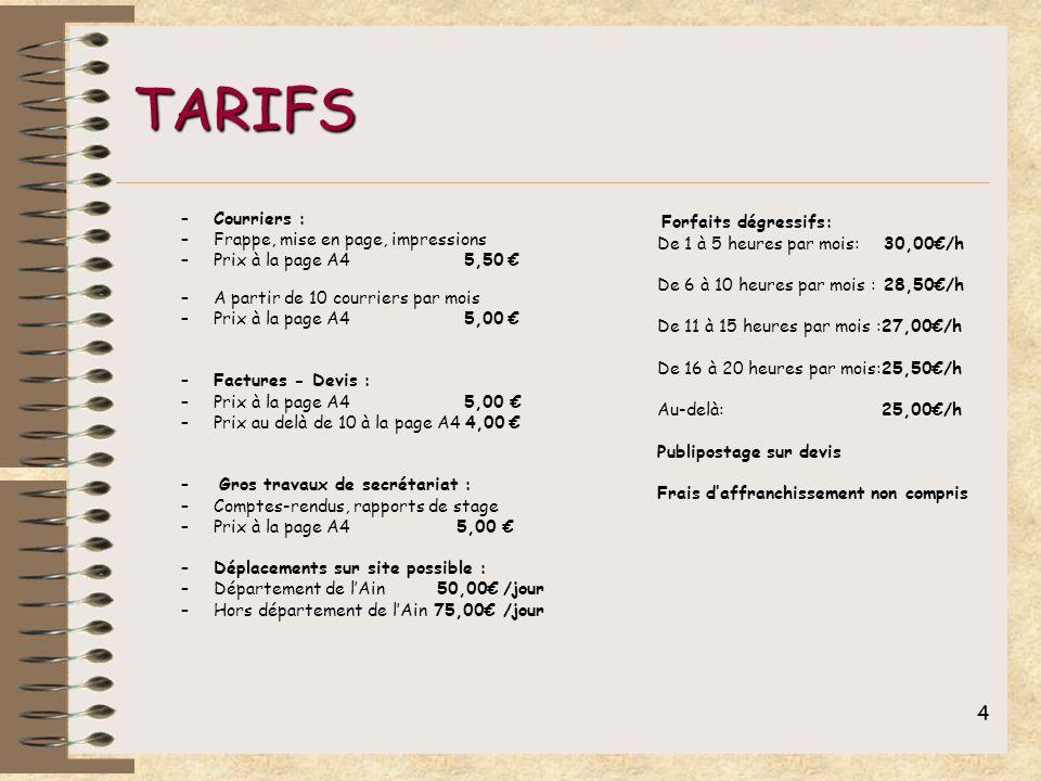 4 TARIFS –Courriers : –Frappe, mise en page, impressions –Prix à la page A4 5,50 –A partir de 10 courriers par mois –Prix à la page A4 5,00 –Factures