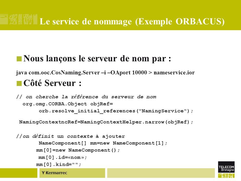 Y Kermarrec Le service de nommage (Exemple ORBACUS) Nous lançons le serveur de nom par : java com.ooc.CosNaming.Server –i –OAport 10000 > nameservice.ior Côté Serveur : // on cherche la r é f é rence du serveur de nom org.omg.CORBA.Object objRef= orb.resolve_initial_references( NamingService ); NamingContextncRef=NamingContextHelper.narrow(objRef); //on d é finit un contexte à ajouter NameComponent[] mm=new NameComponent[1]; mm[0]=new NameComponent(); mm[0].id= « nom » ; mm[0].kind= ;