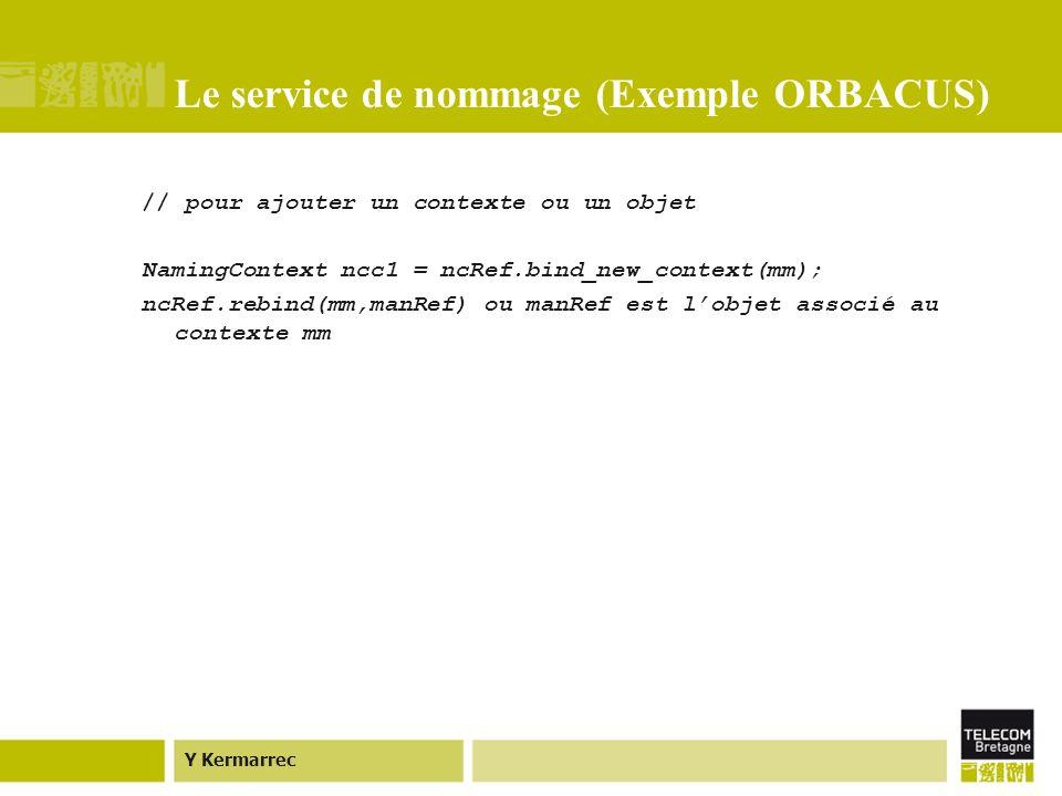 Y Kermarrec Le service de nommage (Exemple ORBACUS) // pour ajouter un contexte ou un objet NamingContext ncc1 = ncRef.bind_new_context(mm); ncRef.rebind(mm,manRef) ou manRef est lobjet associé au contexte mm