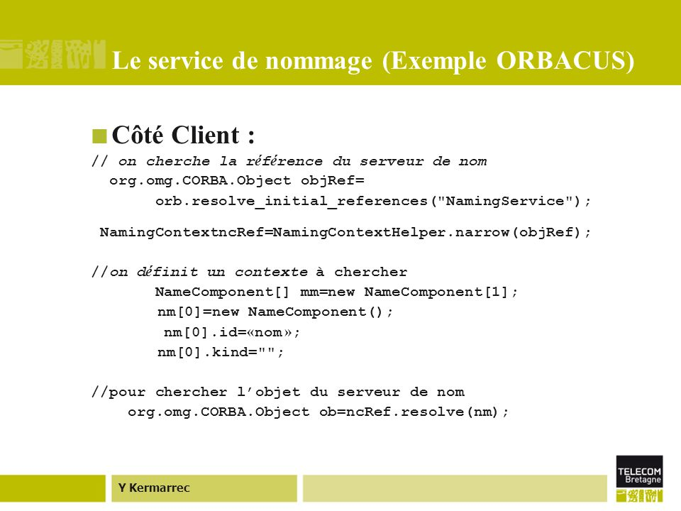 Y Kermarrec Le service de nommage (Exemple ORBACUS) Côté Client : // on cherche la r é f é rence du serveur de nom org.omg.CORBA.Object objRef= orb.resolve_initial_references( NamingService ); NamingContextncRef=NamingContextHelper.narrow(objRef); //on d é finit un contexte à chercher NameComponent[] mm=new NameComponent[1]; nm[0]=new NameComponent(); nm[0].id= « nom » ; nm[0].kind= ; //pour chercher lobjet du serveur de nom org.omg.CORBA.Object ob=ncRef.resolve(nm);