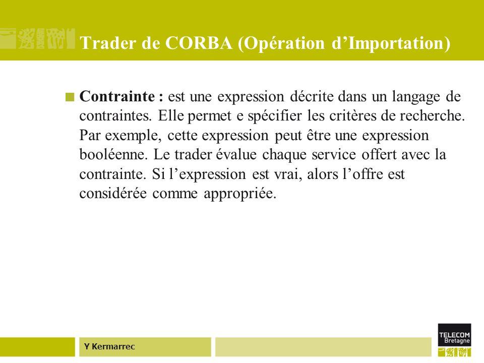Y Kermarrec Trader de CORBA (Opération dImportation) Contrainte : est une expression décrite dans un langage de contraintes.