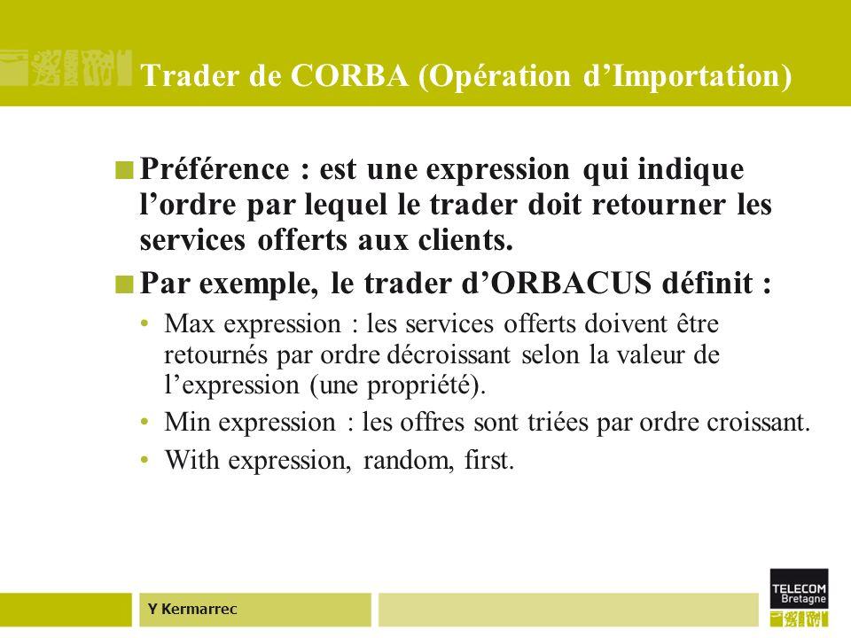 Y Kermarrec Trader de CORBA (Opération dImportation) Préférence : est une expression qui indique lordre par lequel le trader doit retourner les services offerts aux clients.