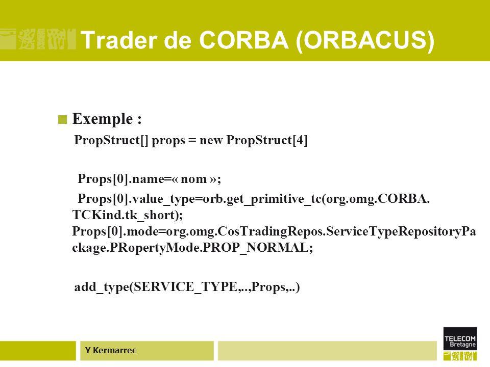 Y Kermarrec Trader de CORBA (ORBACUS) Exemple : PropStruct[] props = new PropStruct[4] Props[0].name=« nom »; Props[0].value_type=orb.get_primitive_tc(org.omg.CORBA.