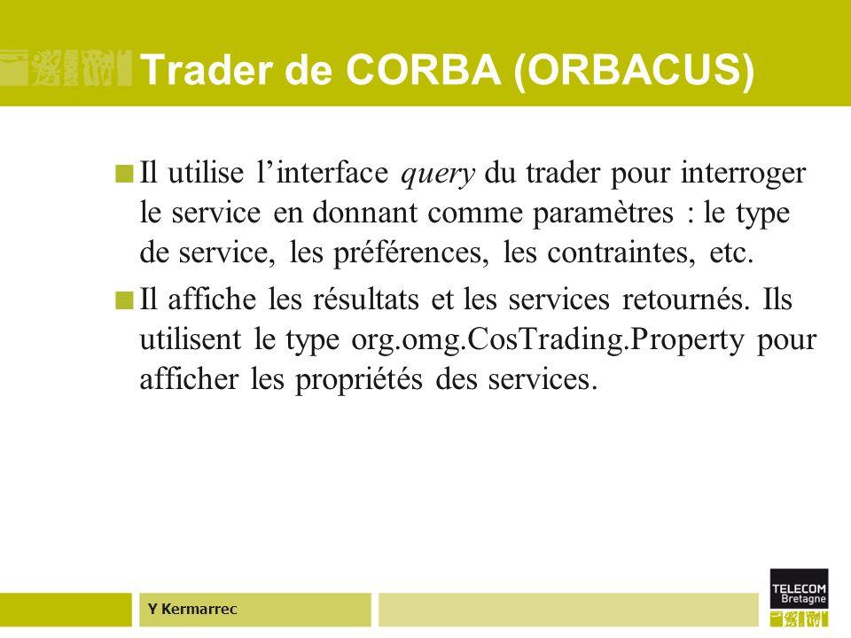 Y Kermarrec Trader de CORBA (ORBACUS) Il utilise linterface query du trader pour interroger le service en donnant comme paramètres : le type de service, les préférences, les contraintes, etc.