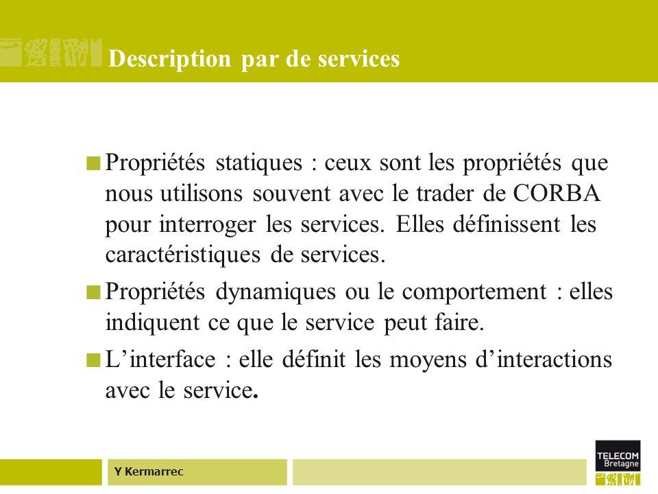 Y Kermarrec Description par de services Propriétés statiques : ceux sont les propriétés que nous utilisons souvent avec le trader de CORBA pour interroger les services.