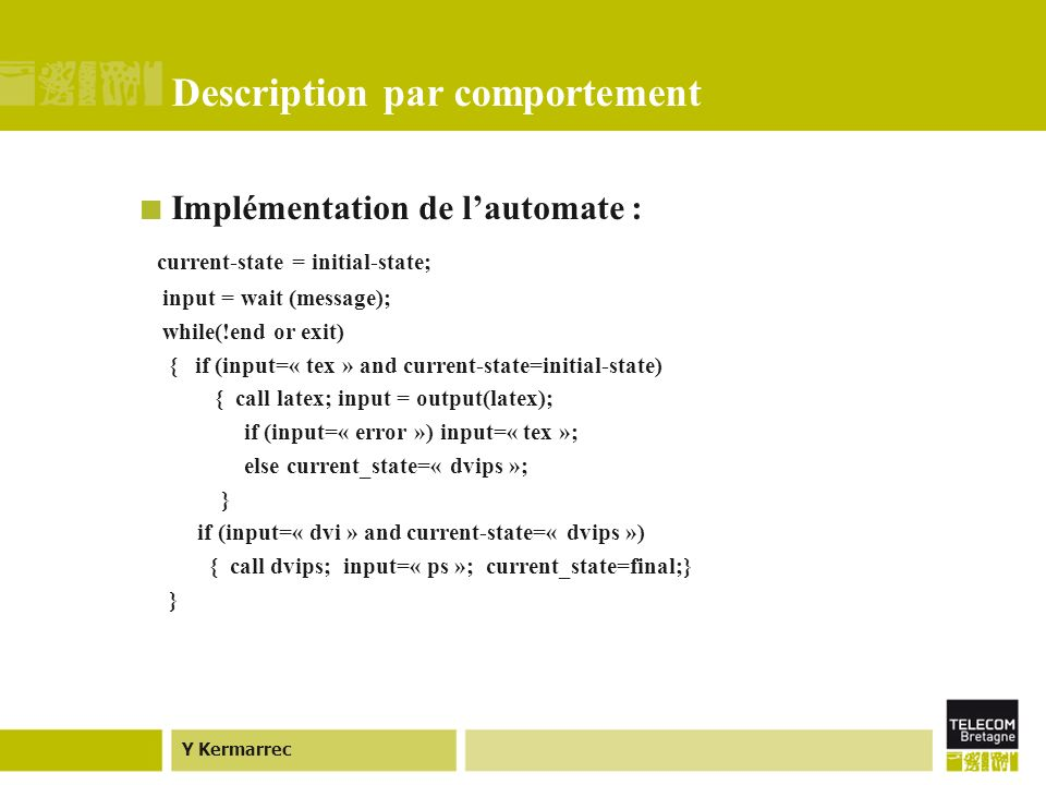 Y Kermarrec Description par comportement Implémentation de lautomate : current-state = initial-state; input = wait (message); while(!end or exit) { if (input=« tex » and current-state=initial-state) { call latex; input = output(latex); if (input=« error ») input=« tex »; else current_state=« dvips »; } if (input=« dvi » and current-state=« dvips ») { call dvips; input=« ps »; current_state=final;} }