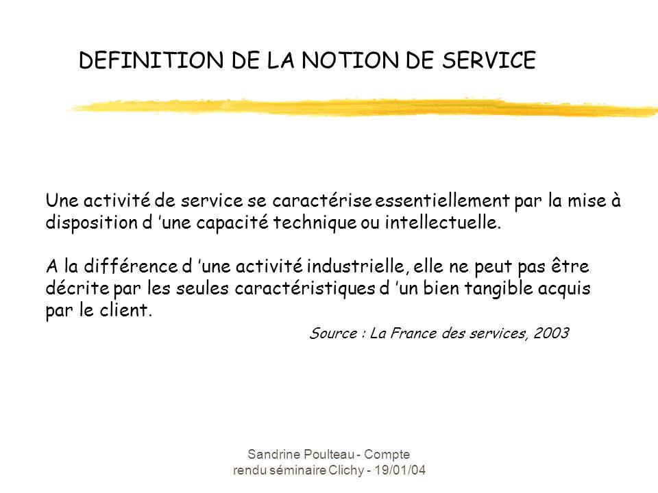 Sandrine Poulteau - Compte rendu séminaire Clichy - 19/01/04 DEFINITION DE LA NOTION DE SERVICE Une activité de service se caractérise essentiellement par la mise à disposition d une capacité technique ou intellectuelle.