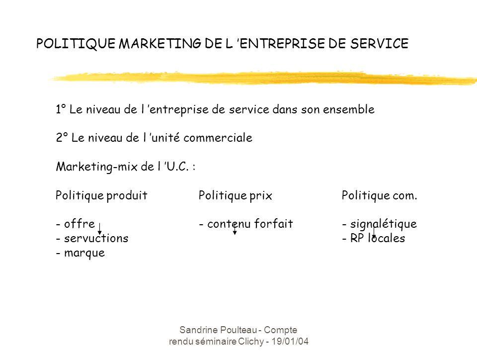 Sandrine Poulteau - Compte rendu séminaire Clichy - 19/01/04 POLITIQUE MARKETING DE L ENTREPRISE DE SERVICE 1° Le niveau de l entreprise de service dans son ensemble 2° Le niveau de l unité commerciale Marketing-mix de l U.C.