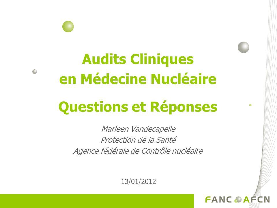 Audits Cliniques en Médecine Nucléaire Questions et Réponses Marleen Vandecapelle Protection de la Santé Agence fédérale de Contrôle nucléaire 13/01/2