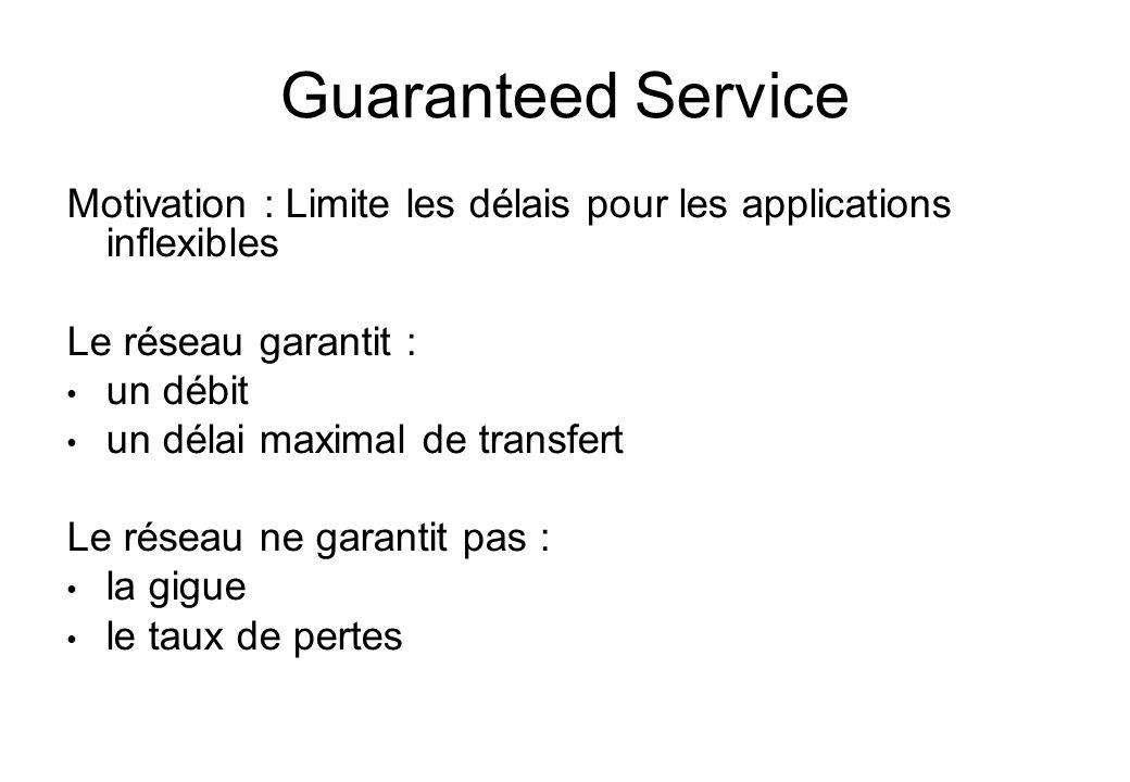 Guaranteed Service Motivation : Limite les délais pour les applications inflexibles Le réseau garantit : un débit un délai maximal de transfert Le rés