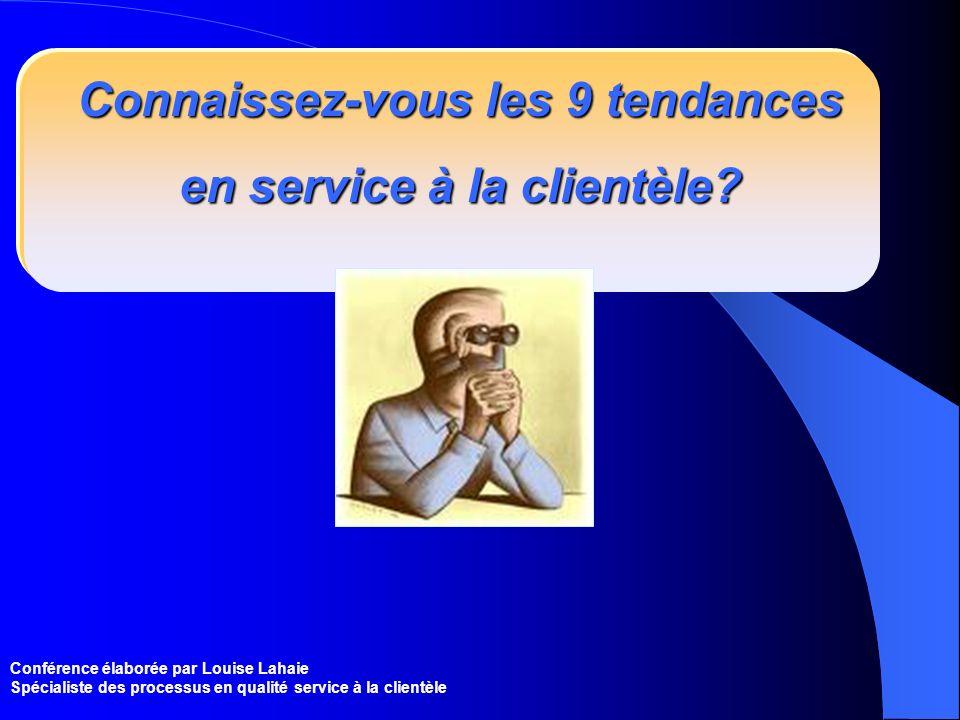 Conférence élaborée par Louise Lahaie Spécialiste des processus en qualité service à la clientèle Connaissez-vous les 9 tendances en service à la clie