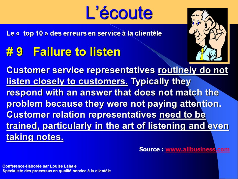 Conférence élaborée par Louise Lahaie Spécialiste des processus en qualité service à la clientèleLécoute Le « top 10 » des erreurs en service à la clientèle # 9 Failure to listen Customer service representatives routinely do not listen closely to customers.