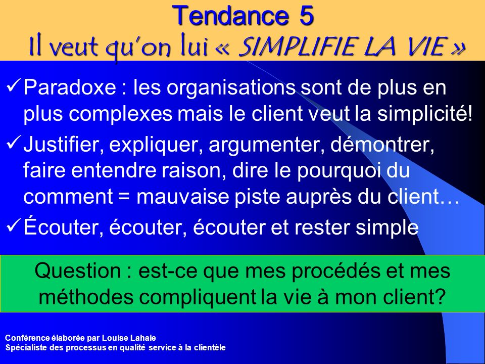 Conférence élaborée par Louise Lahaie Spécialiste des processus en qualité service à la clientèle Tendance 5 Il veut quon lui « SIMPLIFIE LA VIE » Par