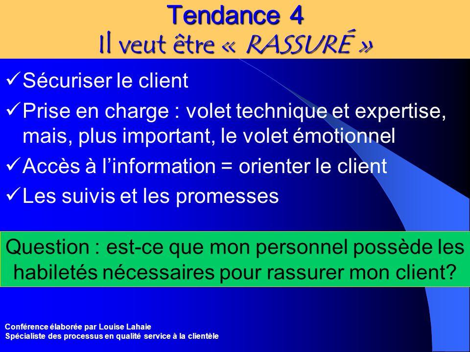 Conférence élaborée par Louise Lahaie Spécialiste des processus en qualité service à la clientèle Tendance 4 Il veut être « RASSURÉ » Sécuriser le cli