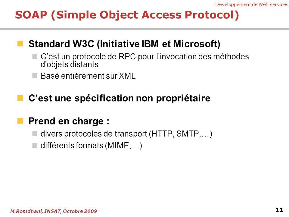 Développement de Web services 11 M.Romdhani, INSAT, Octobre 2009 SOAP (Simple Object Access Protocol) Standard W3C (Initiative IBM et Microsoft) Cest un protocole de RPC pour linvocation des méthodes d objets distants Basé entièrement sur XML Cest une spécification non propriétaire Prend en charge : divers protocoles de transport (HTTP, SMTP,…) différents formats (MIME,…)