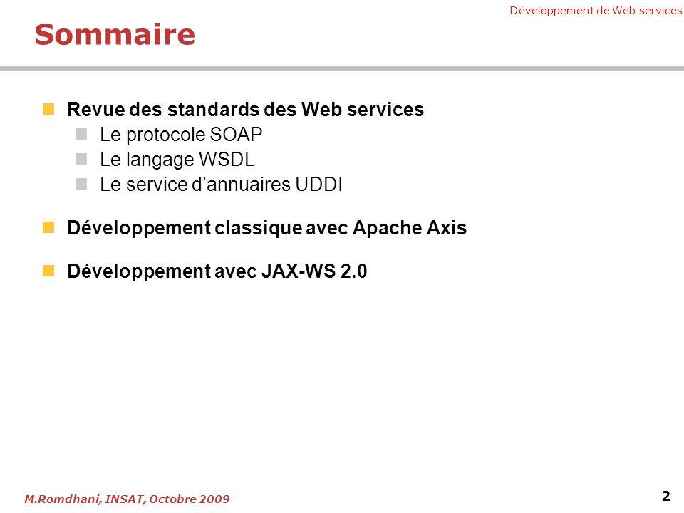 Développement de Web services 2 M.Romdhani, INSAT, Octobre 2009 Sommaire Revue des standards des Web services Le protocole SOAP Le langage WSDL Le service dannuaires UDDI Développement classique avec Apache Axis Développement avec JAX-WS 2.0