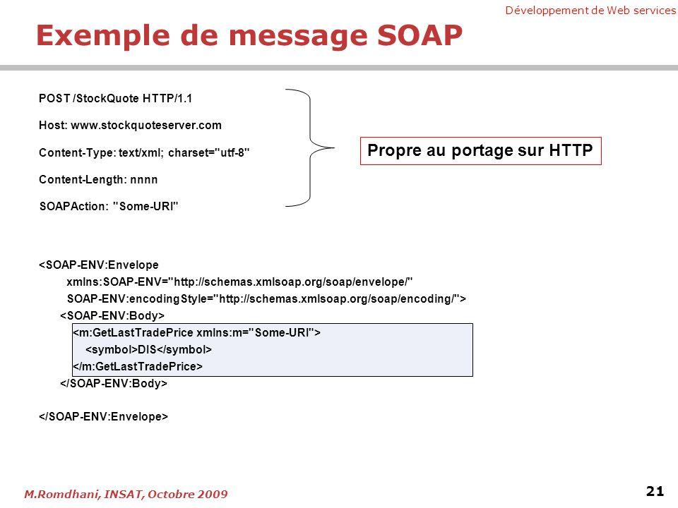 Développement de Web services 21 M.Romdhani, INSAT, Octobre 2009 Exemple de message SOAP POST /StockQuote HTTP/1.1 Host: www.stockquoteserver.com Content-Type: text/xml; charset= utf-8 Content-Length: nnnn SOAPAction: Some-URI DIS Propre au portage sur HTTP