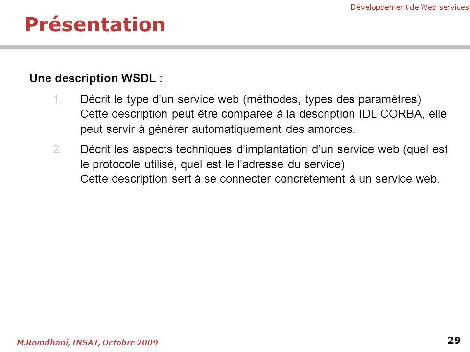 Développement de Web services 29 M.Romdhani, INSAT, Octobre 2009 Présentation Une description WSDL : 1.Décrit le type dun service web (méthodes, types des paramètres) Cette description peut être comparée à la description IDL CORBA, elle peut servir à générer automatiquement des amorces.