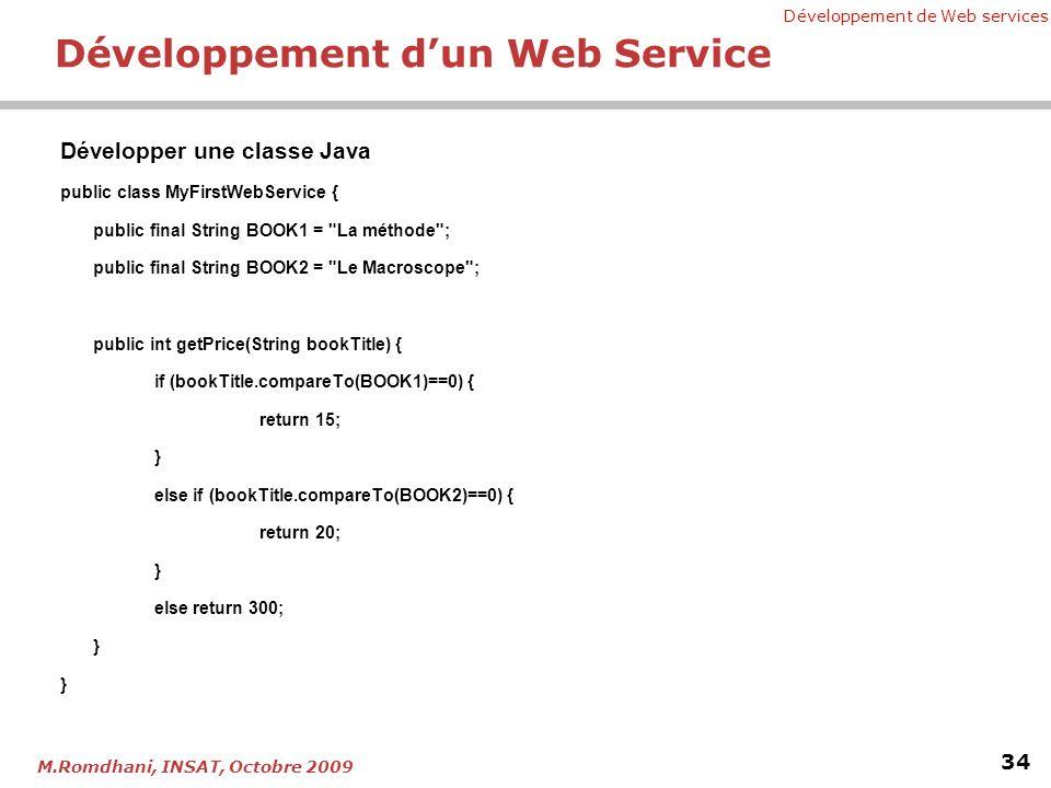 Développement de Web services 34 M.Romdhani, INSAT, Octobre 2009 Développement dun Web Service Développer une classe Java public class MyFirstWebService { public final String BOOK1 = La méthode ; public final String BOOK2 = Le Macroscope ; public int getPrice(String bookTitle) { if (bookTitle.compareTo(BOOK1)==0) { return 15; } else if (bookTitle.compareTo(BOOK2)==0) { return 20; } else return 300; }