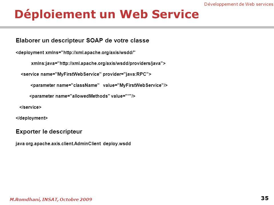 Développement de Web services 35 M.Romdhani, INSAT, Octobre 2009 Déploiement un Web Service Elaborer un descripteur SOAP de votre classe <deployment xmlns= http://xml.apache.org/axis/wsdd/ xmlns:java= http://xml.apache.org/axis/wsdd/providers/java > Exporter le descripteur java org.apache.axis.client.AdminClient deploy.wsdd