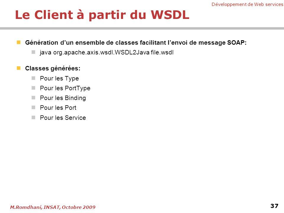 Développement de Web services 37 M.Romdhani, INSAT, Octobre 2009 Le Client à partir du WSDL Génération dun ensemble de classes facilitant lenvoi de message SOAP: java org.apache.axis.wsdl.WSDL2Java file.wsdl Classes générées: Pour les Type Pour les PortType Pour les Binding Pour les Port Pour les Service