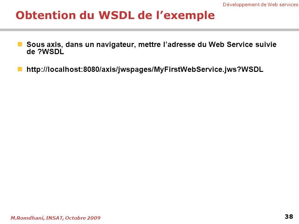 Développement de Web services 38 M.Romdhani, INSAT, Octobre 2009 Obtention du WSDL de lexemple Sous axis, dans un navigateur, mettre ladresse du Web Service suivie de ?WSDL http://localhost:8080/axis/jwspages/MyFirstWebService.jws?WSDL