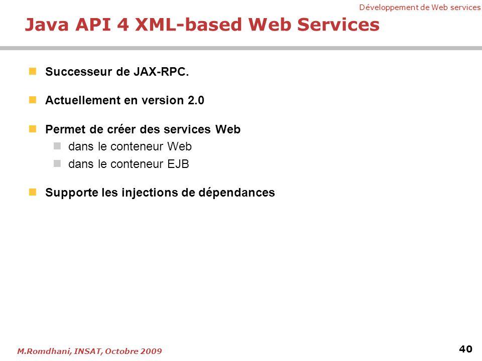 Développement de Web services 40 M.Romdhani, INSAT, Octobre 2009 Java API 4 XML-based Web Services Successeur de JAX-RPC. Actuellement en version 2.0