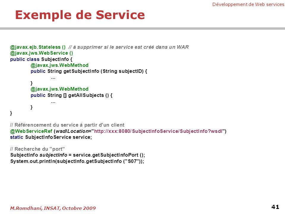 Développement de Web services 41 M.Romdhani, INSAT, Octobre 2009 Exemple de Service @javax.ejb.Stateless () // à supprimer si le service est créé dans un WAR @javax.jws.WebService () public class SubjectInfo { @javax.jws.WebMethod public String getSubjectInfo (String subjectID) {...